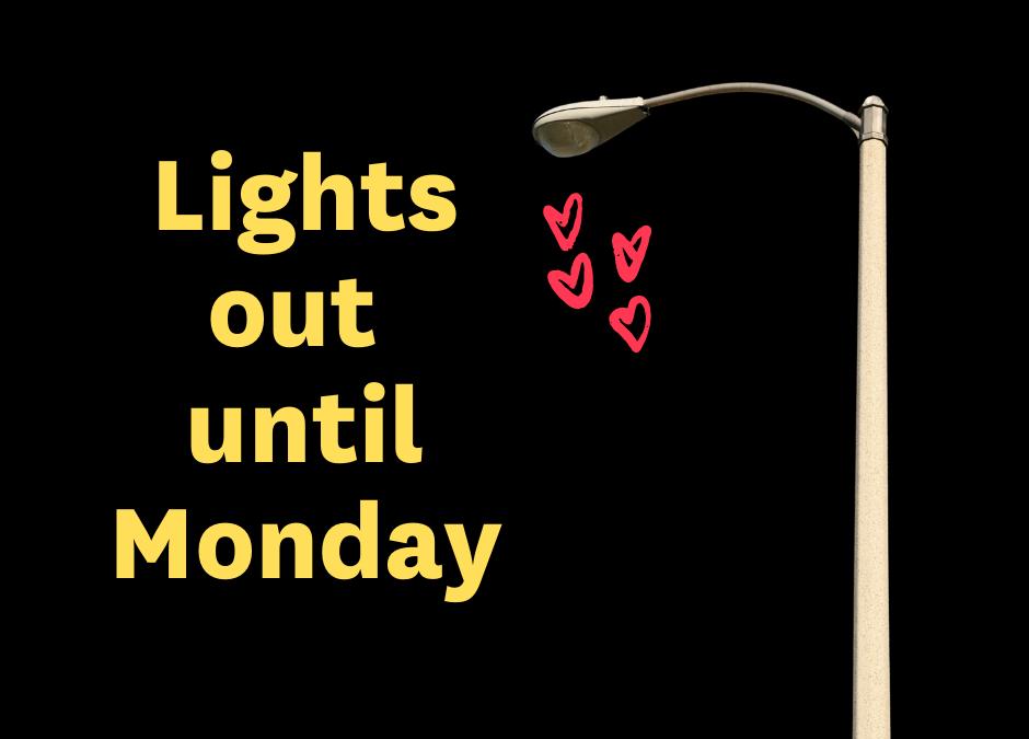 Lights out until Monday